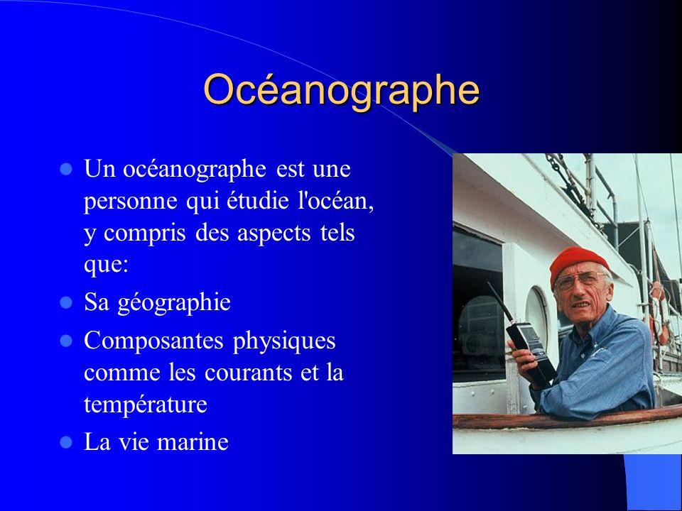 Océanographe Un océanographe est une personne qui étudie l océan, y compris des aspects tels que: Sa géographie Composantes physiques comme les courants et la température La vie marine