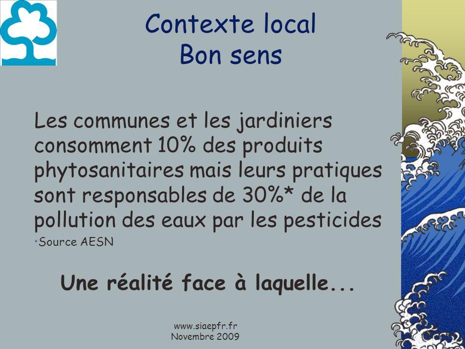 www.siaepfr.fr Novembre 2009 Contexte local Bon sens Les communes et les jardiniers consomment 10% des produits phytosanitaires mais leurs pratiques sont responsables de 30%* de la pollution des eaux par les pesticides Source AESN Une réalité face à laquelle...