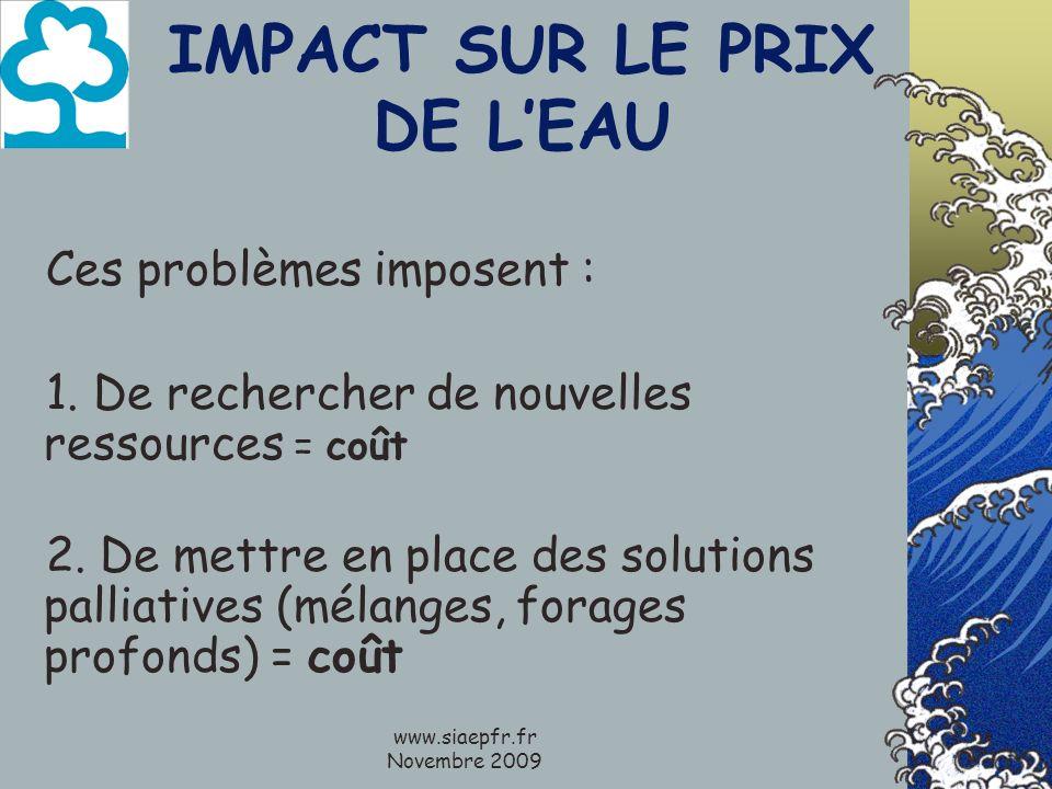www.siaepfr.fr Novembre 2009 IMPACT SUR LE PRIX DE LEAU Ces problèmes imposent : 1. De rechercher de nouvelles ressources = coût 2. De mettre en place