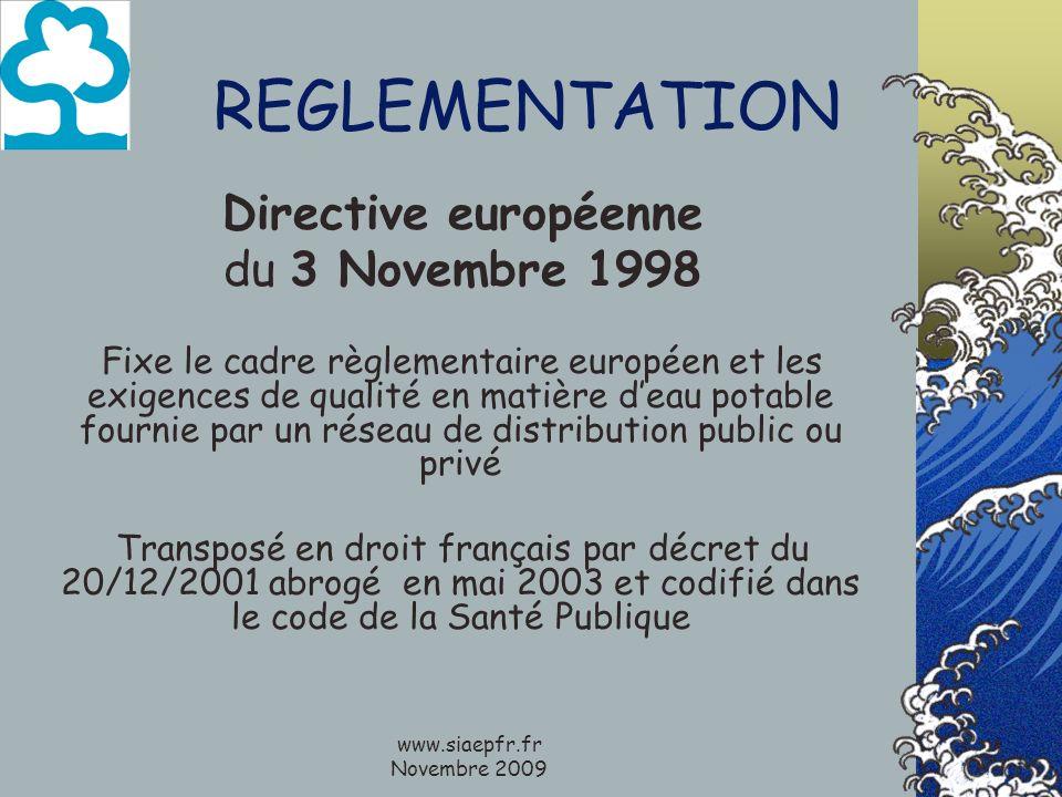 www.siaepfr.fr Novembre 2009 REGLEMENTATION Directive européenne du 3 Novembre 1998 Fixe le cadre règlementaire européen et les exigences de qualité en matière deau potable fournie par un réseau de distribution public ou privé Transposé en droit français par décret du 20/12/2001 abrogé en mai 2003 et codifié dans le code de la Santé Publique