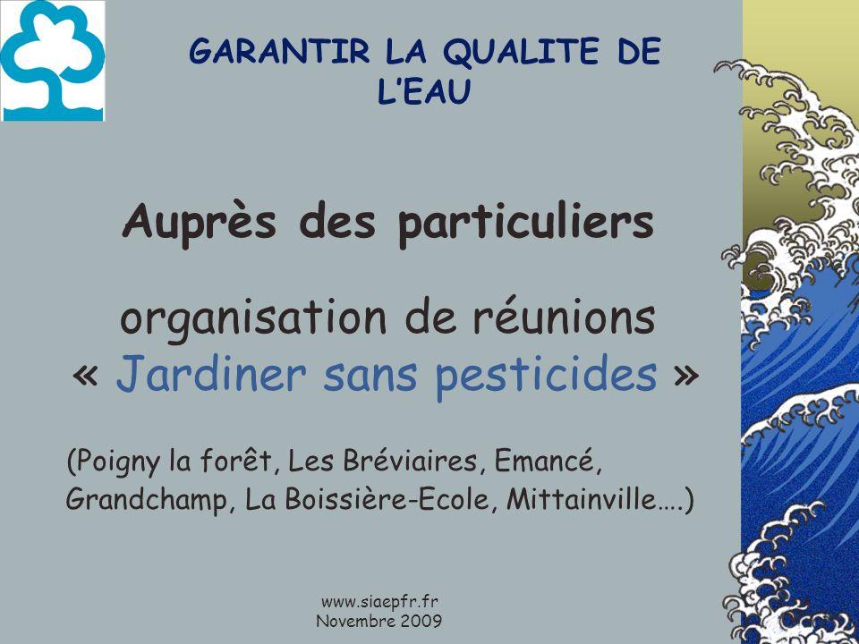www.siaepfr.fr Novembre 2009 GARANTIR LA QUALITE DE LEAU Auprès des particuliers organisation de réunions « Jardiner sans pesticides » (Poigny la forêt, Les Bréviaires, Emancé, Grandchamp, La Boissière-Ecole, Mittainville….)
