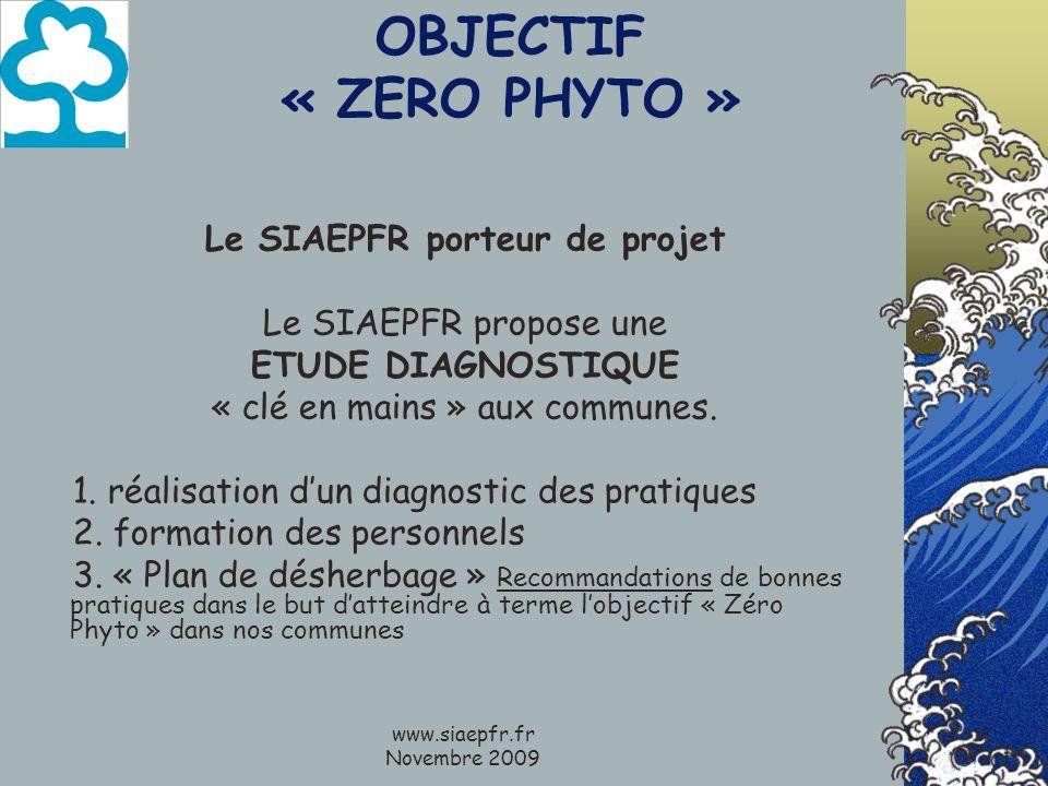 www.siaepfr.fr Novembre 2009 OBJECTIF « ZERO PHYTO » Le SIAEPFR porteur de projet Le SIAEPFR propose une ETUDE DIAGNOSTIQUE « clé en mains » aux communes.