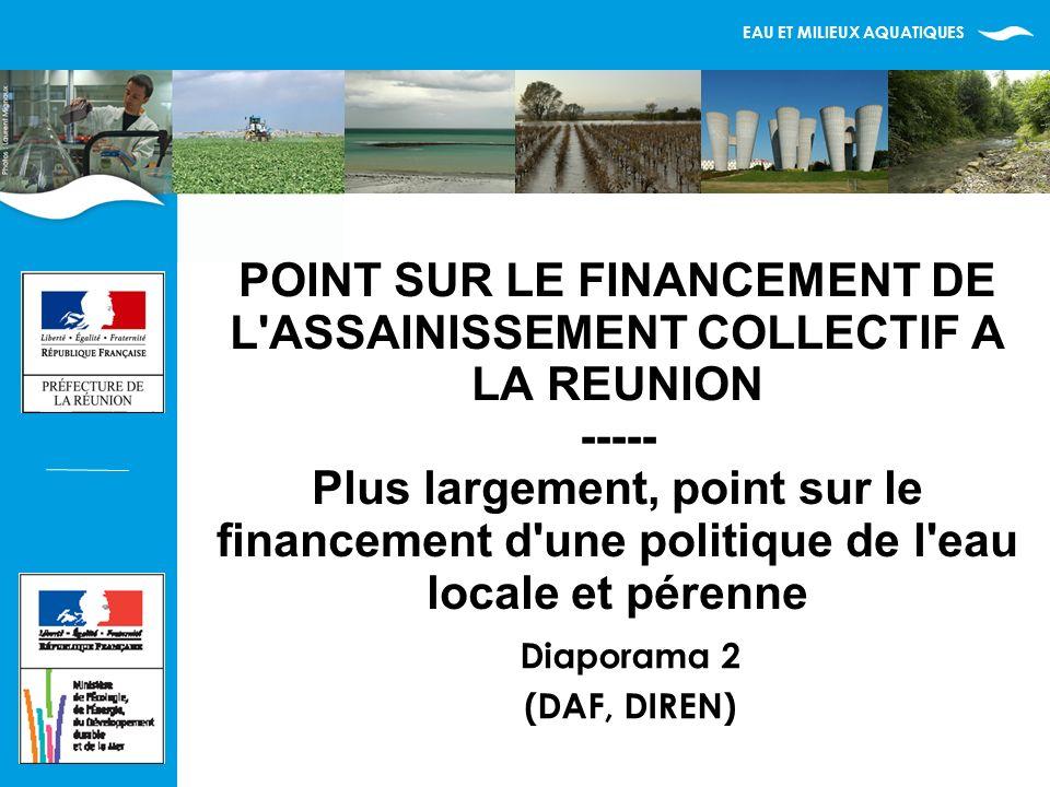 EAU ET MILIEUX AQUATIQUES POINT SUR LE FINANCEMENT DE L ASSAINISSEMENT COLLECTIF A LA REUNION ----- Plus largement, point sur le financement d une politique de l eau locale et pérenne Diaporama 2 (DAF, DIREN)
