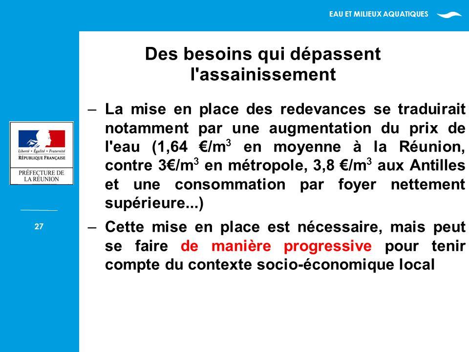 EAU ET MILIEUX AQUATIQUES 27 –La mise en place des redevances se traduirait notamment par une augmentation du prix de l eau (1,64 /m 3 en moyenne à la Réunion, contre 3/m 3 en métropole, 3,8 /m 3 aux Antilles et une consommation par foyer nettement supérieure...) –Cette mise en place est nécessaire, mais peut se faire de manière progressive pour tenir compte du contexte socio-économique local Des besoins qui dépassent l assainissement