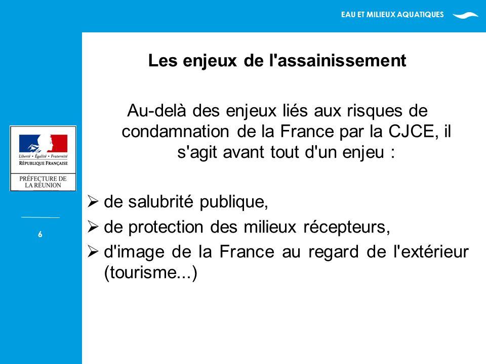 EAU ET MILIEUX AQUATIQUES 6 Les enjeux de l assainissement Au-delà des enjeux liés aux risques de condamnation de la France par la CJCE, il s agit avant tout d un enjeu : de salubrité publique, de protection des milieux récepteurs, d image de la France au regard de l extérieur (tourisme...)