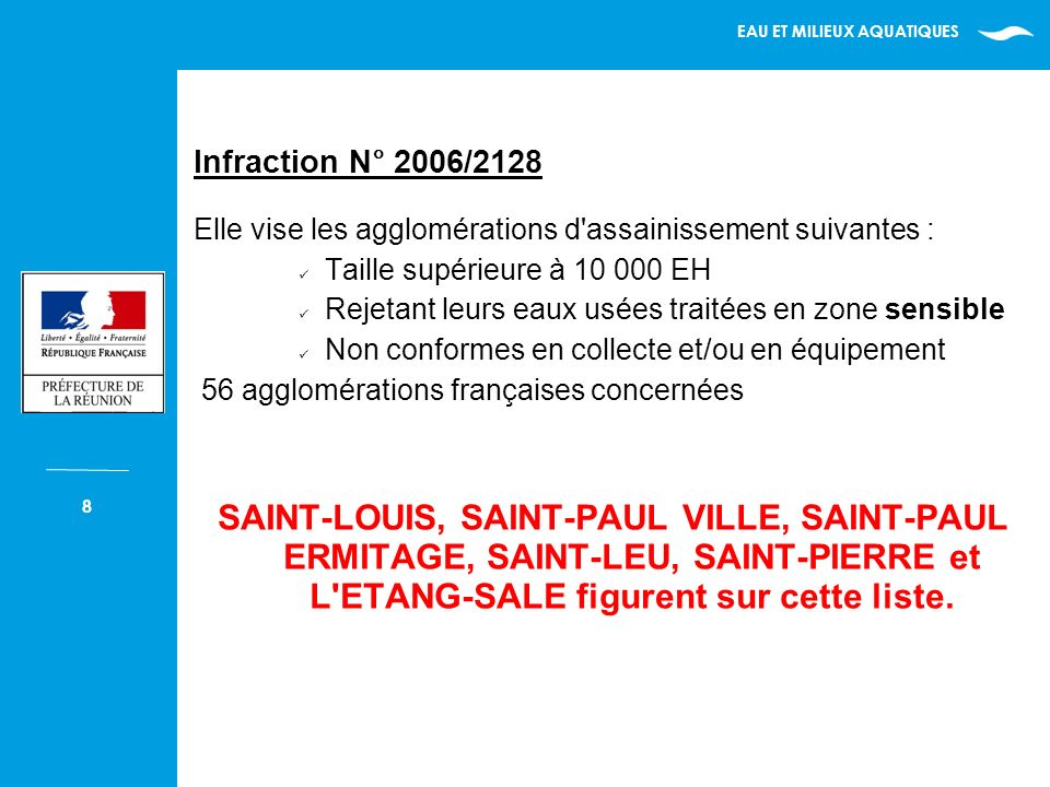 EAU ET MILIEUX AQUATIQUES 8 Infraction N° 2006/2128 Elle vise les agglomérations d assainissement suivantes : Taille supérieure à 10 000 EH Rejetant leurs eaux usées traitées en zone sensible Non conformes en collecte et/ou en équipement 56 agglomérations françaises concernées SAINT-LOUIS, SAINT-PAUL VILLE, SAINT-PAUL ERMITAGE, SAINT-LEU, SAINT-PIERRE et L ETANG-SALE figurent sur cette liste.