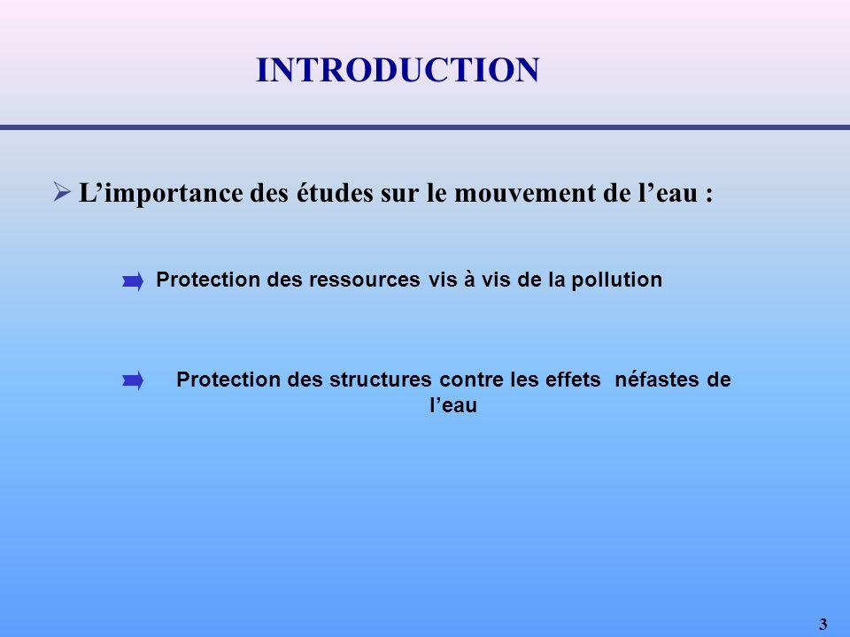 3 Limportance des études sur le mouvement de leau : Protection des structures contre les effets néfastes de leau Protection des ressources vis à vis de la pollution INTRODUCTION