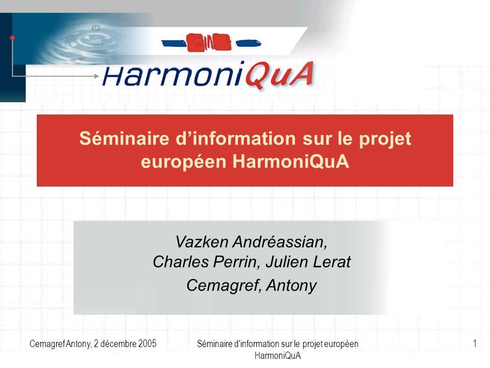 Cemagref Antony, 2 décembre 2005Séminaire d information sur le projet européen HarmoniQuA 12 Caractéristiques du projet Période janvier 2002 – décembre 2005 (4 ans) 2.57 millions d (1.65 millions d financés par la Commission Européenne) 12 partenaires de 10 pays européens Coordonné par lUniversité de Wageningen (Pays-Bas) Expertise dans 7 domaines de modélisation liés à la gestion de leau Site Web : www.harmoniqua.orgwww.harmoniqua.org