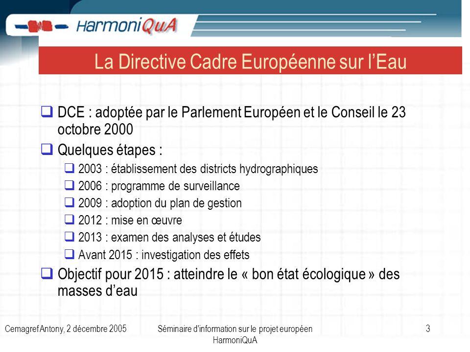 Cemagref Antony, 2 décembre 2005Séminaire d information sur le projet européen HarmoniQuA 14 Projets européens du 5ème PCRD sur la DCE et la gestion de leau impliquant le Cemagref Harmoni-CA (Coordination des projets du groupe CATCHMOD) : http://www.harmoni-ca.info/ Contact : michel.lang@cemagref.fr http://www.harmoni-ca.info/michel.lang@cemagref.fr HarmoniBMW (Outil de sélection de modèles – River Basin Manager Toolbox) : http://www.rbm-toolbox.net/bmw /index.php Contact : vazken.andreassian@cemagref.fr http://www.rbm-toolbox.net/bmw /index.phpvazken.andreassian@cemagref.fr HarmonIT (Interfaces de modélisation OpenMI pour le couplage de modèles) : http://www.harmonit.org/ Contact : jean-baptiste.faure@cemagref.fr http://www.harmonit.org/jean-baptiste.faure@cemagref.fr HarmoniCOP (Gestion participative de leau et apprentissage social) : http://www.harmonicop.info/ Contact : patrice.garin@cemagref.fr http://www.harmonicop.info/patrice.garin@cemagref.fr FIRMA (Gestion des ressources en eau par la modélisation multi-agents) : http://firma.cfpm.org/ Contacts : nils.ferrand@cemagref.fr ; flavie.cernesson@cemagref.fr http://firma.cfpm.org/nils.ferrand@cemagref.frflavie.cernesson@cemagref.fr