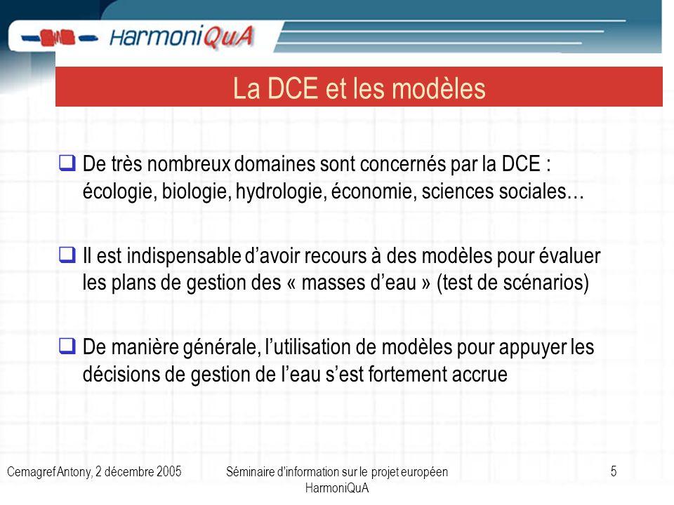 Cemagref Antony, 2 décembre 2005Séminaire d information sur le projet européen HarmoniQuA 16 Autres projets sur la gestion de leau ou la DCE HarmoniRiB (prise en compte des incertitudes dans la gestion intégrée de leau) : http://www.harmonirib.com/ http://www.harmonirib.com/ EuroHarp (Harmonisation des procédures de quantification des pollutions diffuses) : http://www.euroharp.org/ http://www.euroharp.org/ STAR (classification des cours deau suivant leur état écologique) : http://www.eu-star.at/ http://www.eu-star.at/ Euro-limpacs (impact des changements climatiques sur les ressources en eau) : http://www.eurolimpacs.ucl.ac.uk/ http://www.eurolimpacs.ucl.ac.uk/