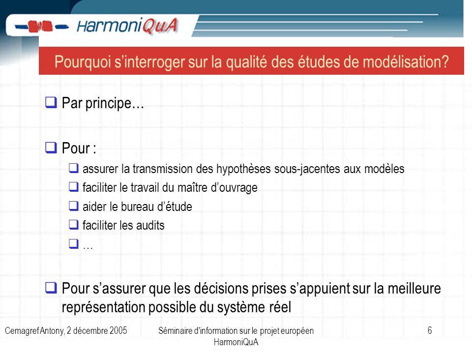 Cemagref Antony, 2 décembre 2005Séminaire d information sur le projet européen HarmoniQuA 7 De la modélisation… à la prise de décision Confusion sur la façon dutiliser les résultats des modèles pour prendre une décision Crédibilité de la modélisation Incertitudes inévitables dans les sorties des modèles Surestimation de lautorité du modèle Mauvaise compréhension de la capacité de représentation du problème étudié par le modèle : le modèle est-il capable de résoudre le problème à traiter .