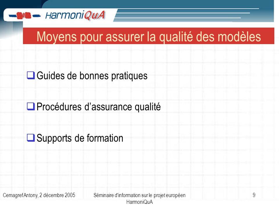 Cemagref Antony, 2 décembre 2005Séminaire d information sur le projet européen HarmoniQuA 9 Moyens pour assurer la qualité des modèles Guides de bonnes pratiques Procédures dassurance qualité Supports de formation