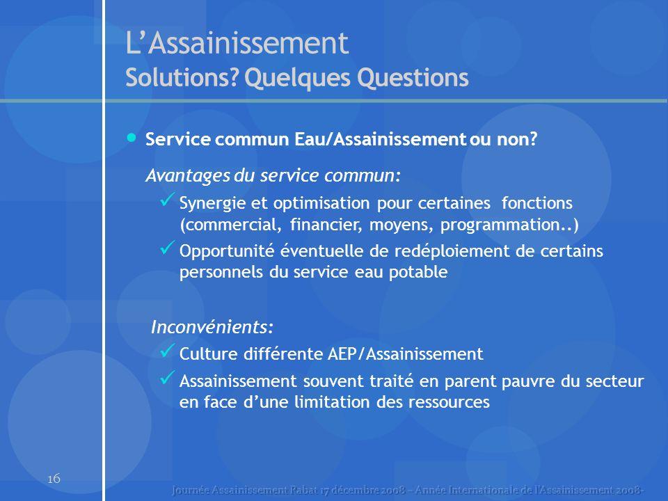 16 LAssainissement Solutions? Quelques Questions Service commun Eau/Assainissement ou non? Avantages du service commun: Synergie et optimisation pour