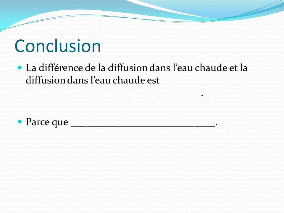 Conclusion La différence de la diffusion dans leau chaude et la diffusion dans leau chaude est __________________________________. Parce que _________