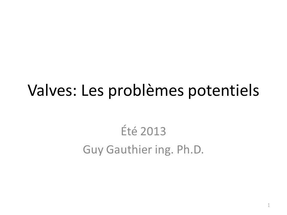 Valves: Les problèmes potentiels Été 2013 Guy Gauthier ing. Ph.D. 1