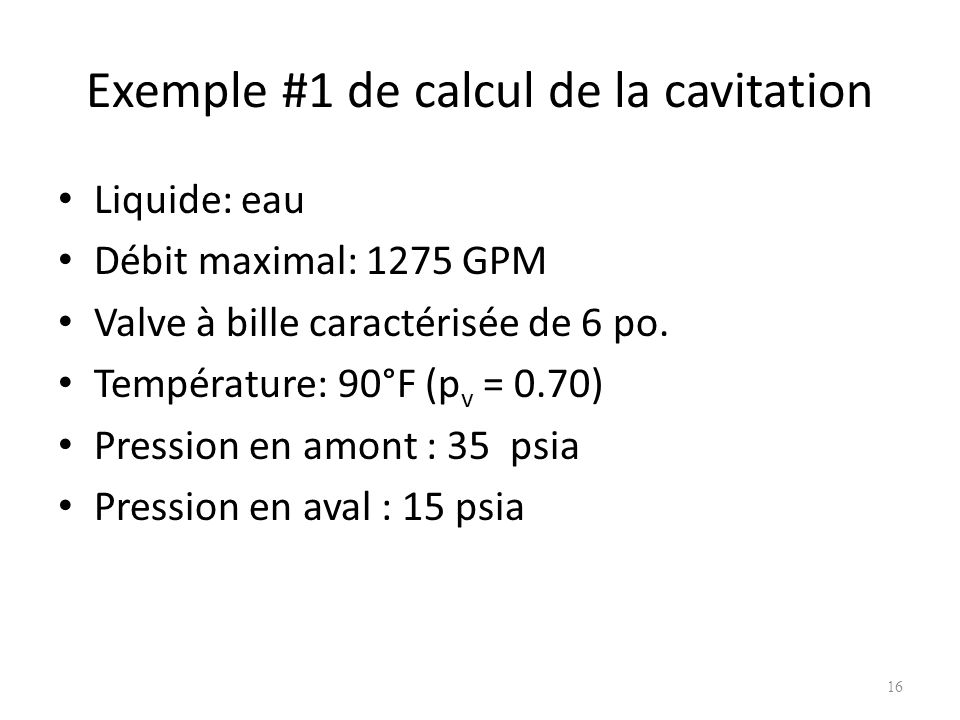 Exemple #1 de calcul de la cavitation Liquide: eau Débit maximal: 1275 GPM Valve à bille caractérisée de 6 po. Température: 90°F (p v = 0.70) Pression