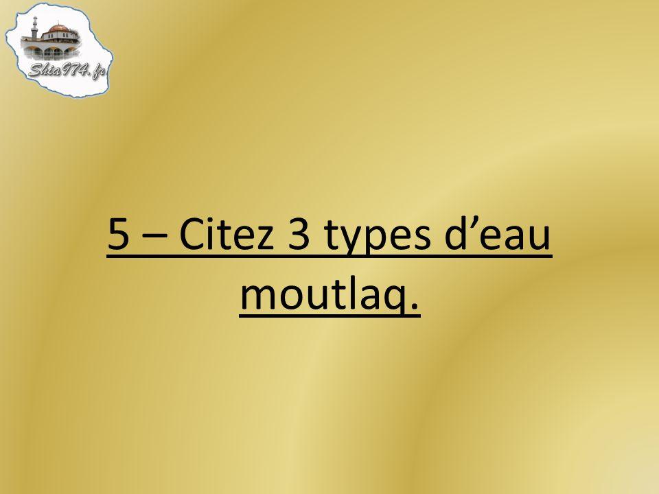 5 – Citez 3 types deau moutlaq.