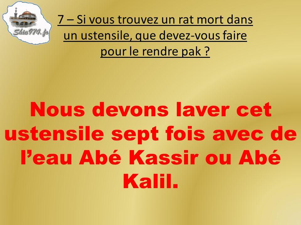 Nous devons laver cet ustensile sept fois avec de leau Abé Kassir ou Abé Kalil.