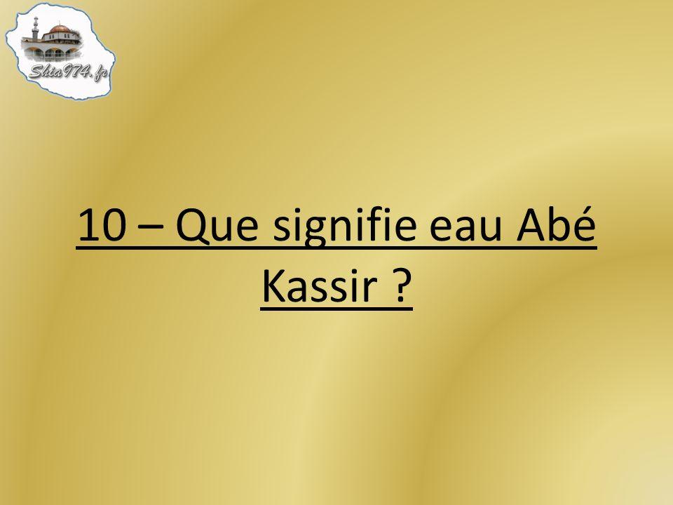 10 – Que signifie eau Abé Kassir ?