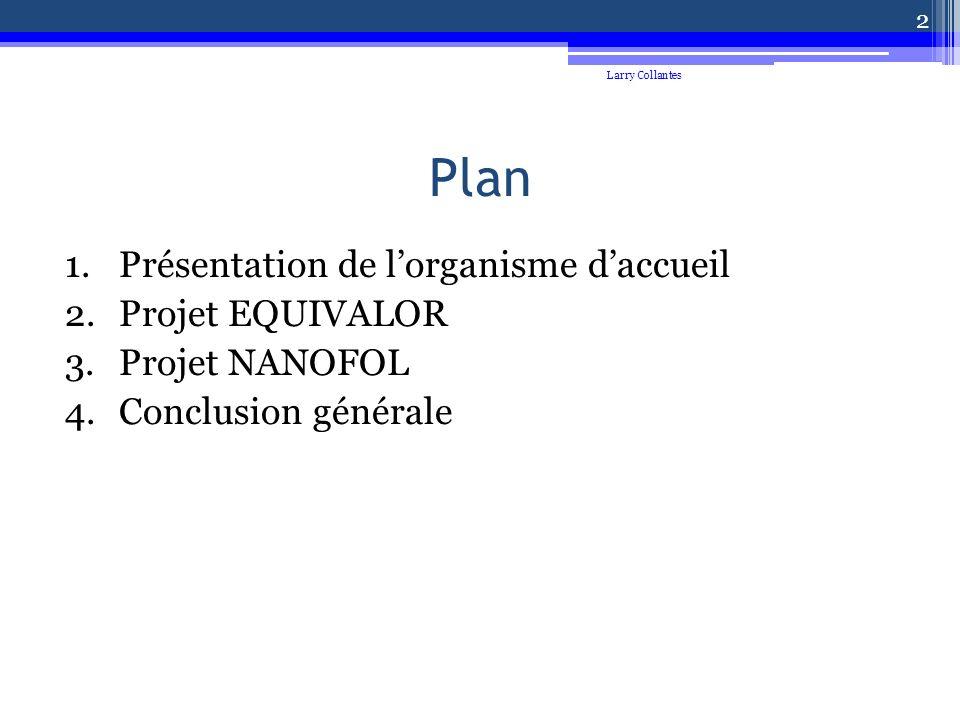 Plan 1.Présentation de lorganisme daccueil 2.Projet EQUIVALOR 3.Projet NANOFOL 4.Conclusion générale Larry Collantes 2