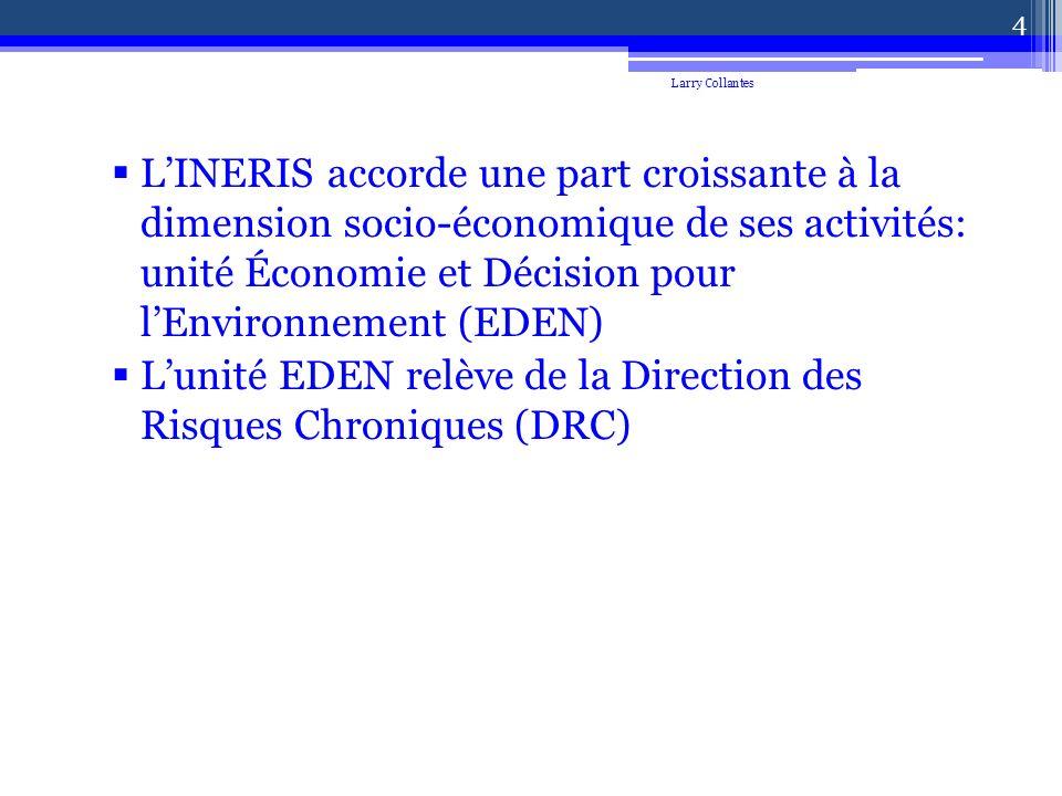 LINERIS accorde une part croissante à la dimension socio-économique de ses activités: unité Économie et Décision pour lEnvironnement (EDEN) Lunité EDEN relève de la Direction des Risques Chroniques (DRC) Larry Collantes 4