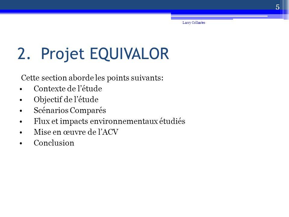 2.Projet EQUIVALOR Cette section aborde les points suivants: Contexte de létude Objectif de létude Scénarios Comparés Flux et impacts environnementaux étudiés Mise en œuvre de lACV Conclusion Larry Collantes 5