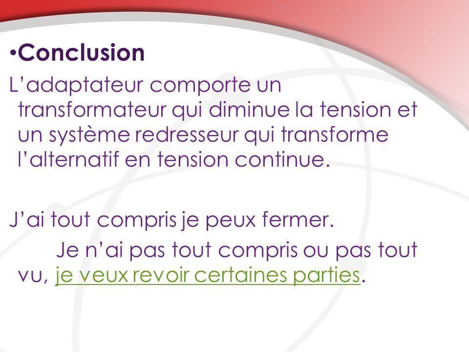 Conclusion Ladaptateur comporte un transformateur qui diminue la tension et un système redresseur qui transforme lalternatif en tension continue.