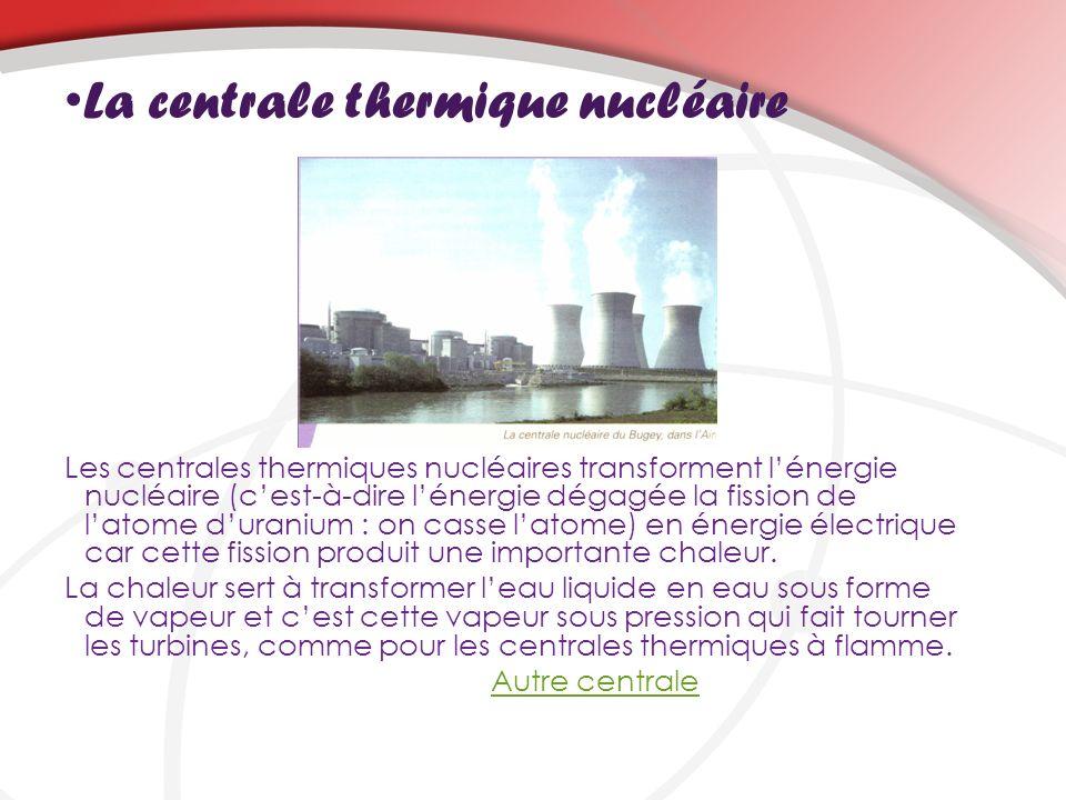 La centrale thermique nucléaire Les centrales thermiques nucléaires transforment lénergie nucléaire (cest-à-dire lénergie dégagée la fission de latome duranium : on casse latome) en énergie électrique car cette fission produit une importante chaleur.