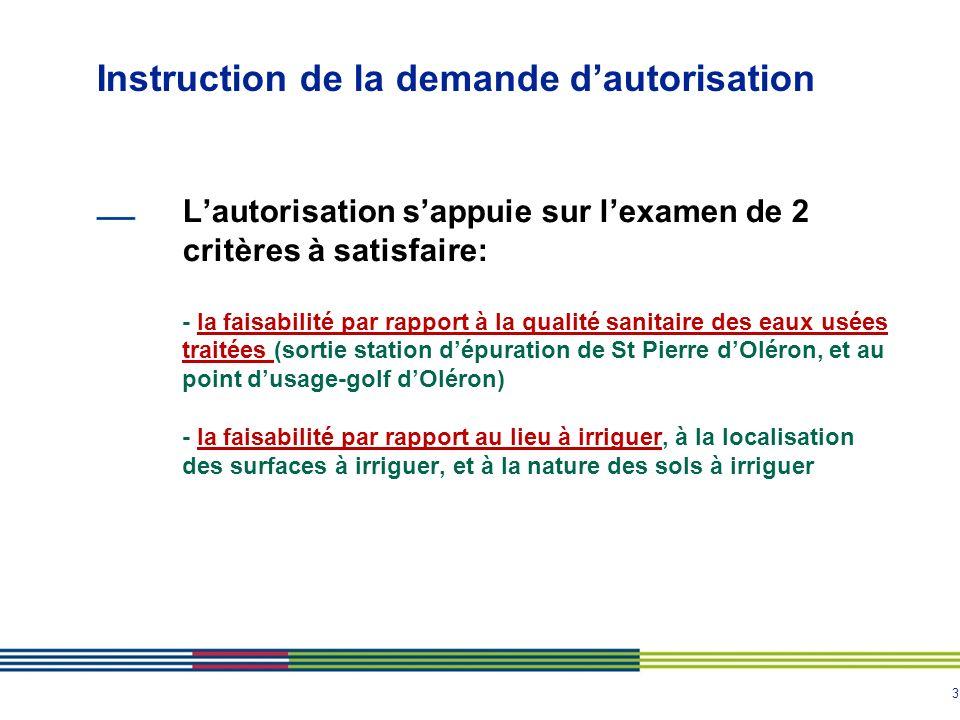 3 Lautorisation sappuie sur lexamen de 2 critères à satisfaire: - la faisabilité par rapport à la qualité sanitaire des eaux usées traitées (sortie station dépuration de St Pierre dOléron, et au point dusage-golf dOléron) - la faisabilité par rapport au lieu à irriguer, à la localisation des surfaces à irriguer, et à la nature des sols à irriguer Instruction de la demande dautorisation