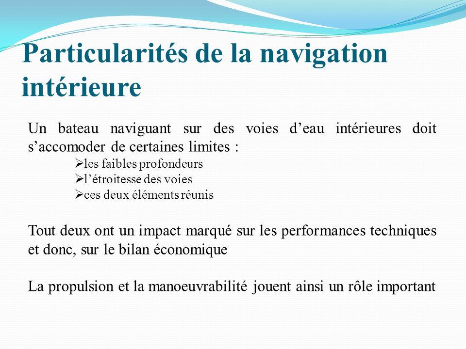 Particularités de la navigation intérieure Un bateau naviguant sur des voies deau intérieures doit saccomoder de certaines limites : les faibles profondeurs létroitesse des voies ces deux éléments réunis Tout deux ont un impact marqué sur les performances techniques et donc, sur le bilan économique La propulsion et la manoeuvrabilité jouent ainsi un rôle important