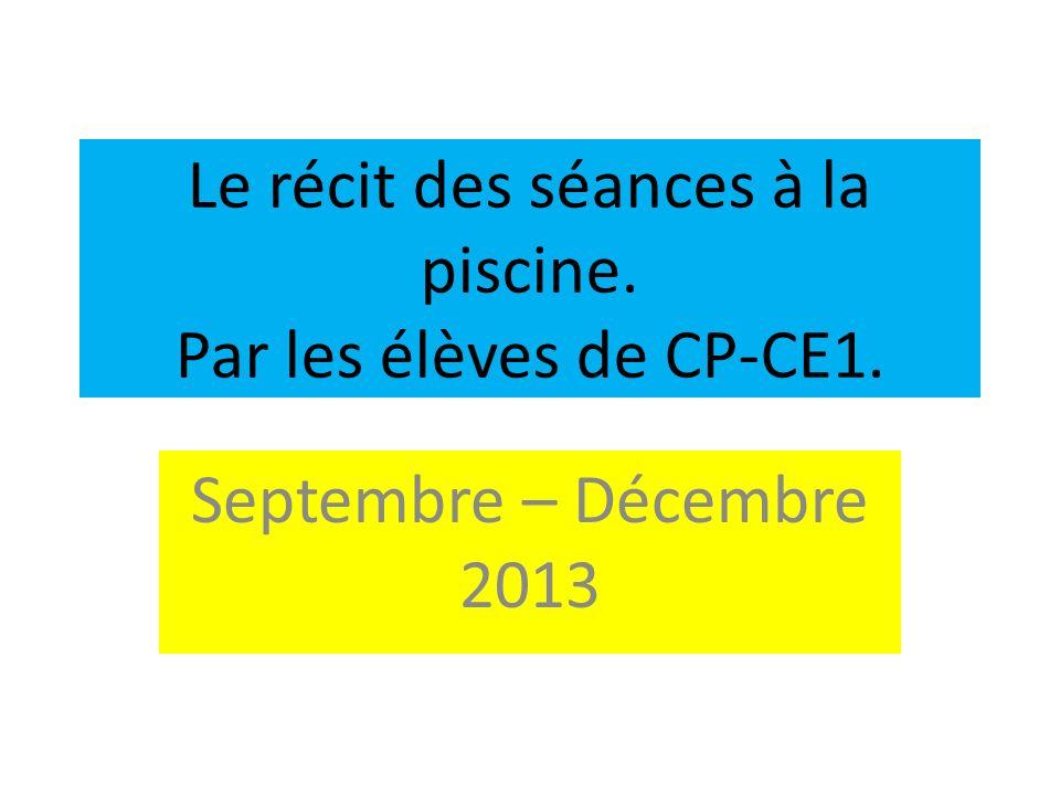 Le récit des séances à la piscine. Par les élèves de CP-CE1. Septembre – Décembre 2013