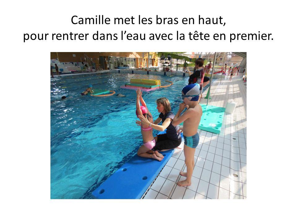 Camille met les bras en haut, pour rentrer dans leau avec la tête en premier.