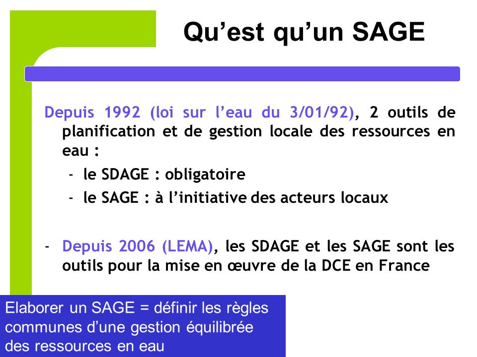 2 Quest quun SAGE Depuis 1992 (loi sur leau du 3/01/92), 2 outils de planification et de gestion locale des ressources en eau : -le SDAGE : obligatoire -le SAGE : à linitiative des acteurs locaux -Depuis 2006 (LEMA), les SDAGE et les SAGE sont les outils pour la mise en œuvre de la DCE en France Elaborer un SAGE = définir les règles communes dune gestion équilibrée des ressources en eau