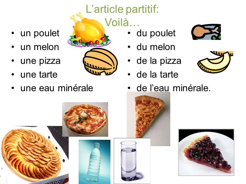 Larticle partitif: Voilà… un poulet un melon une pizza une tarte une eau minérale du poulet du melon de la pizza de la tarte de leau minérale.