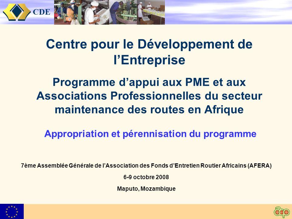 CDE Centre pour le Développement de lEntreprise Programme dappui aux PME et aux Associations Professionnelles du secteur maintenance des routes en Afrique Appropriation et pérennisation du programme 7ème Assemblée Générale de lAssociation des Fonds dEntretien Routier Africains (AFERA) 6-9 octobre 2008 Maputo, Mozambique