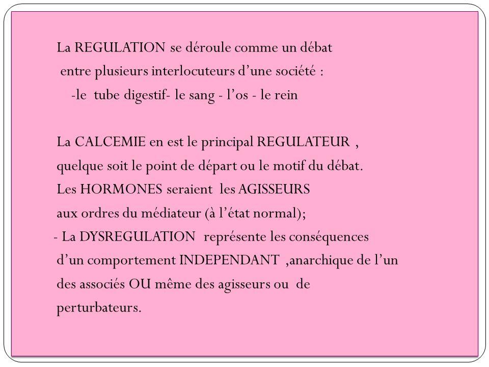 La REGULATION se déroule comme un débat entre plusieurs interlocuteurs dune société : -le tube digestif- le sang - los - le rein La CALCEMIE en est le