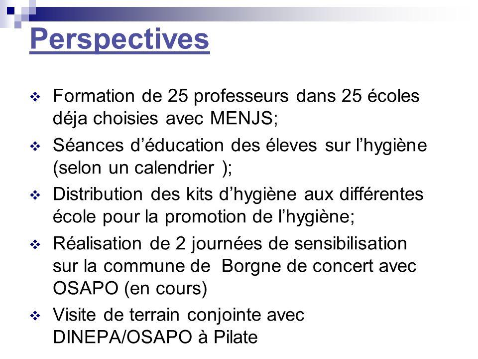Perspectives Formation de 25 professeurs dans 25 écoles déja choisies avec MENJS; Séances déducation des éleves sur lhygiène (selon un calendrier ); D