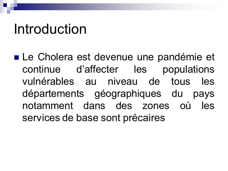 Introduction Le Cholera est devenue une pandémie et continue daffecter les populations vulnérables au niveau de tous les départements géographiques du pays notamment dans des zones où les services de base sont précaires