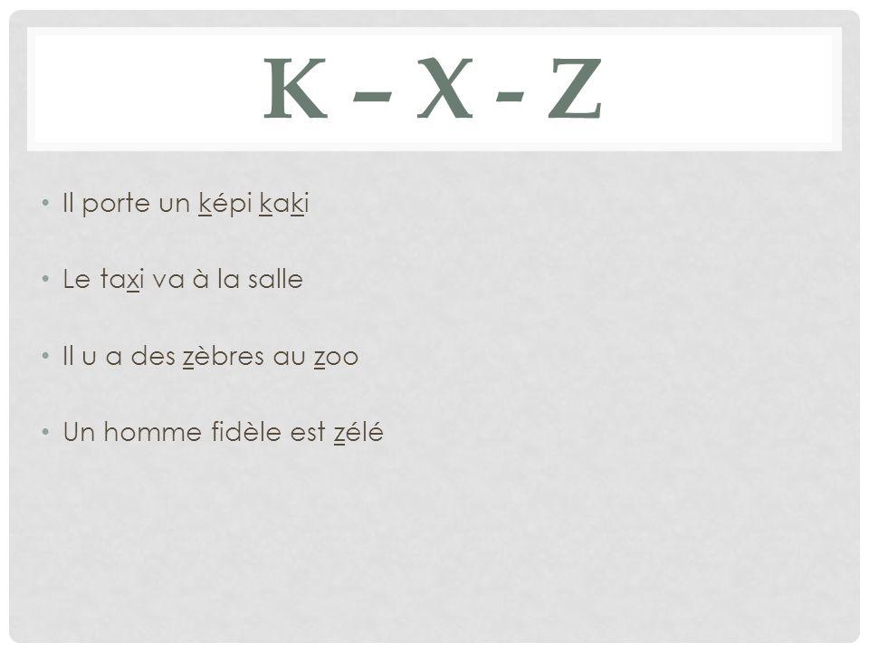 K – X - Z Un képi Un taxi Le gaz Ko = co Kiosque Ke = que La boxe Il fixe Le taxi va vite Une zonele zoo Zéro = 0le gaz Le zèleun zèbre