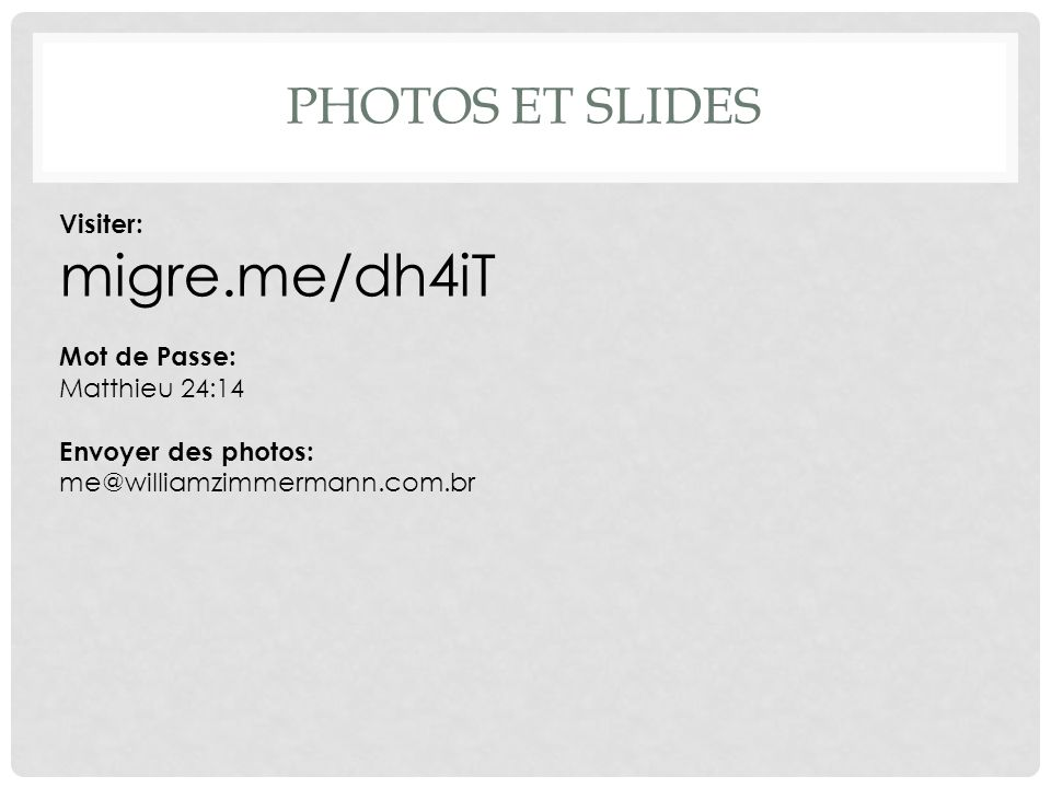 PHOTOS ET SLIDES Visiter: migre.me/dh4iT Mot de Passe: Matthieu 24:14 Envoyer des photos: me@williamzimmermann.com.br