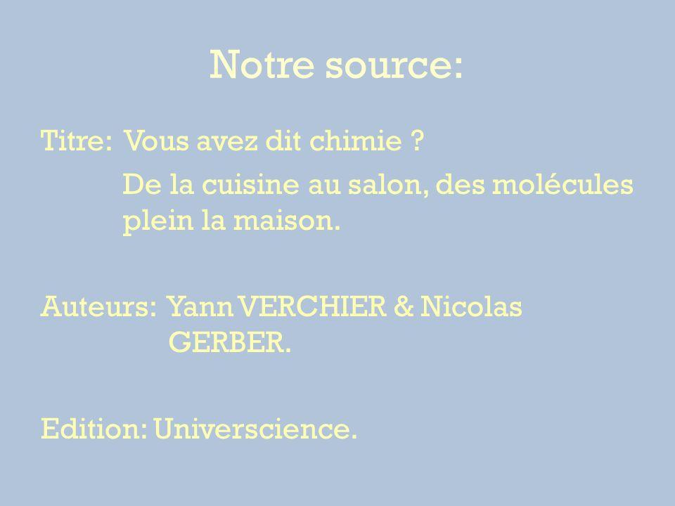 Notre source: Titre: Vous avez dit chimie ? De la cuisine au salon, des molécules plein la maison. Auteurs: Yann VERCHIER & Nicolas GERBER. Edition: U