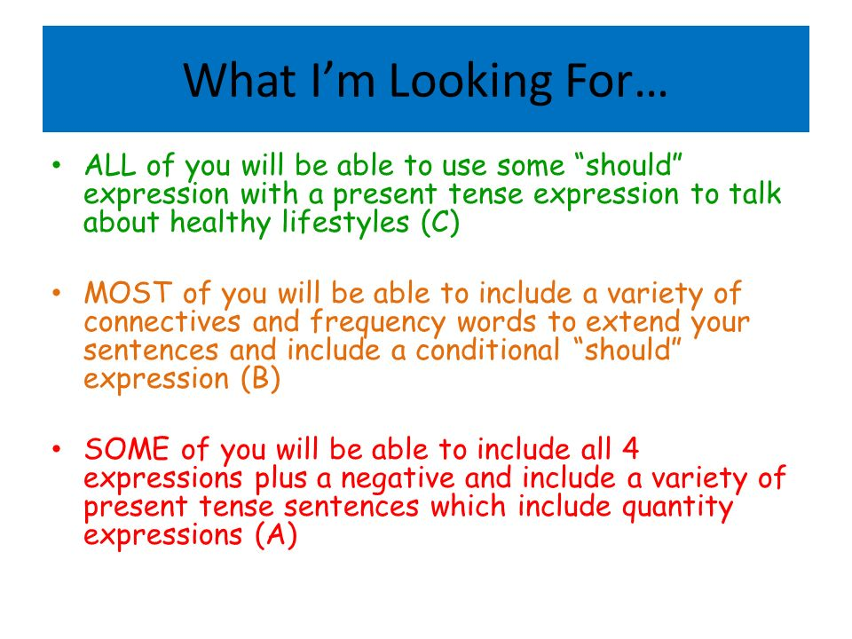 What Im Looking For… ALL of you will be able to use some should expression with a present tense expression to talk about healthy lifestyles (C) MOST of you will be able to include a variety of connectives and frequency words to extend your sentences and include a conditional should expression (B) SOME of you will be able to include all 4 expressions plus a negative and include a variety of present tense sentences which include quantity expressions (A)
