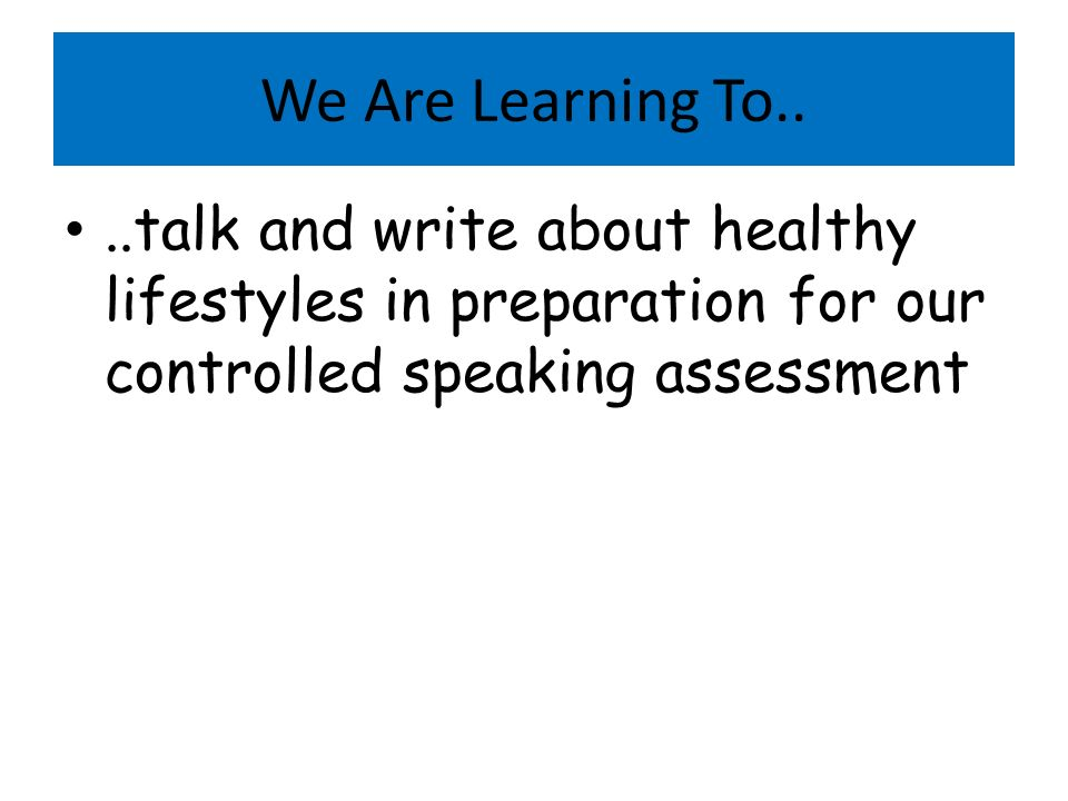 We Are Learning To....talk and write about healthy lifestyles in preparation for our controlled speaking assessment