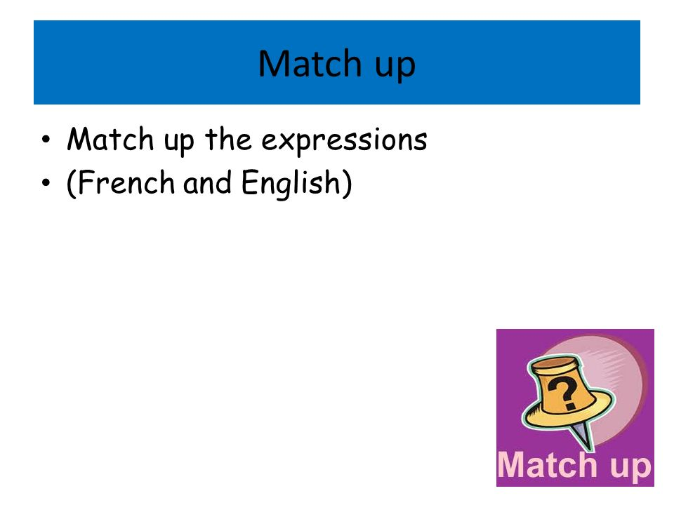 Match up Match up the expressions (French and English)