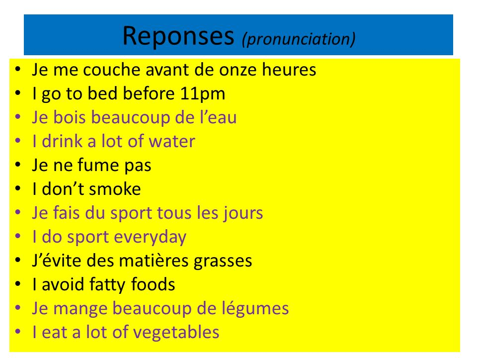 Reponses (pronunciation) Je me couche avant de onze heures I go to bed before 11pm Je bois beaucoup de leau I drink a lot of water Je ne fume pas I dont smoke Je fais du sport tous les jours I do sport everyday Jévite des matières grasses I avoid fatty foods Je mange beaucoup de légumes I eat a lot of vegetables