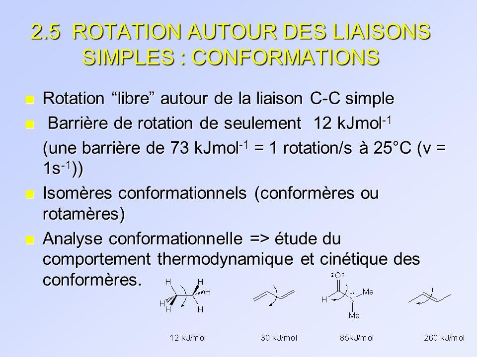 2.5 ROTATION AUTOUR DES LIAISONS SIMPLES : CONFORMATIONS n Rotation libre autour de la liaison C-C simple n Barrière de rotation de seulement 12 kJmol
