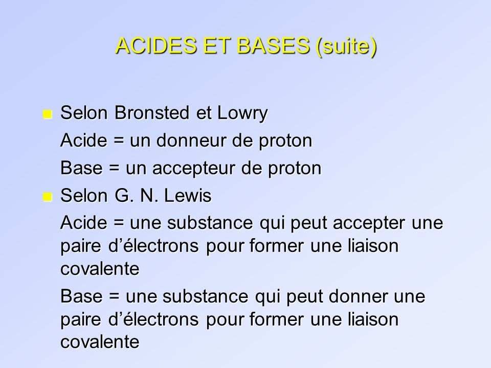 ACIDES ET BASES (suite) n Selon Bronsted et Lowry Acide = un donneur de proton Base = un accepteur de proton n Selon G. N. Lewis Acide = une substance