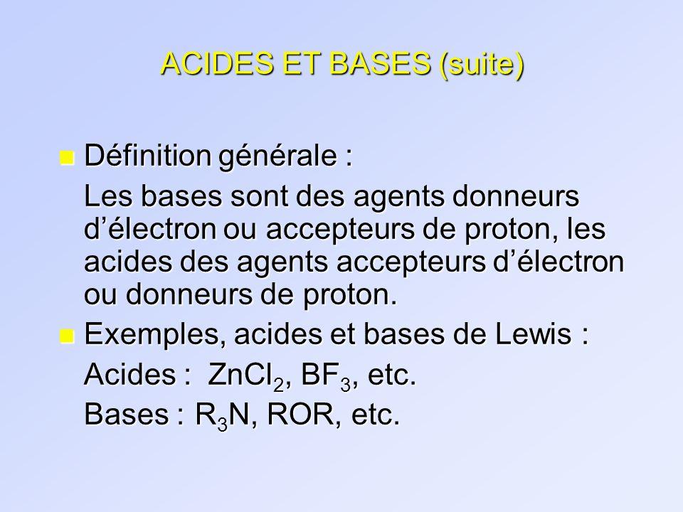 ACIDES ET BASES (suite) n Définition générale : Les bases sont des agents donneurs délectron ou accepteurs de proton, les acides des agents accepteurs