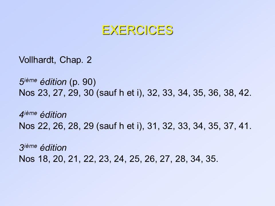 EXERCICES Vollhardt, Chap. 2 5 ième édition (p. 90) Nos 23, 27, 29, 30 (sauf h et i), 32, 33, 34, 35, 36, 38, 42. 4 ième édition Nos 22, 26, 28, 29 (s