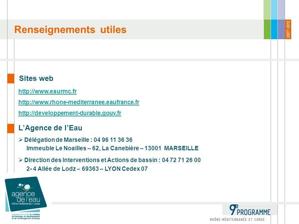 Renseignements utiles Sites web http://www.eaurmc.fr http://www.rhone-mediterranee.eaufrance.fr http://developpement-durable.gouv.fr LAgence de lEau Délégation de Marseille : 04 96 11 36 36 Immeuble Le Noailles – 62, La Canebière – 13001 MARSEILLE Direction des Interventions et Actions de bassin : 04 72 71 26 00 2- 4 Allée de Lodz – 69363 – LYON Cedex 07